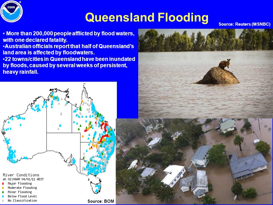 Queensland Flooding More than 200,000 people afflicted by flood waters, with one declared fatality. Australian officials report that half of Queenslan