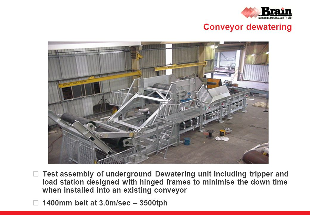 Conveyor dewatering  Test assembly of underground Dewatering unit including tripper and load station designed with hinged frames to minimise the down time when installed into an existing conveyor  1400mm belt at 3.0m/sec – 3500tph
