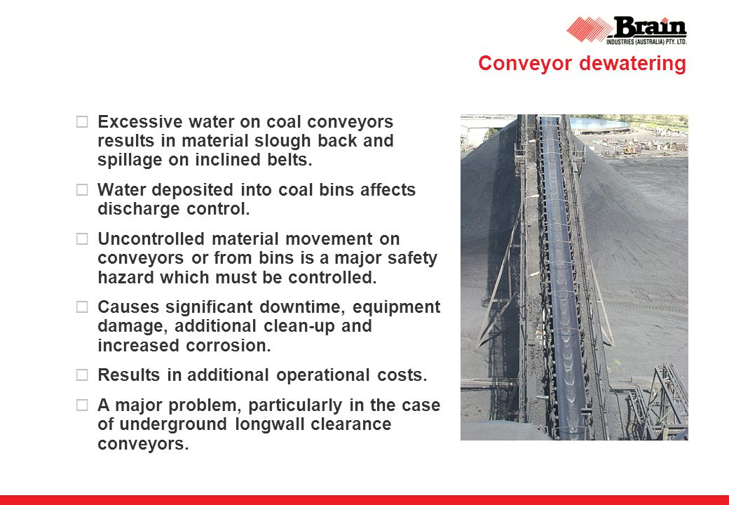 Conveyor dewatering  Excessive water on coal conveyors results in material slough back and spillage on inclined belts.