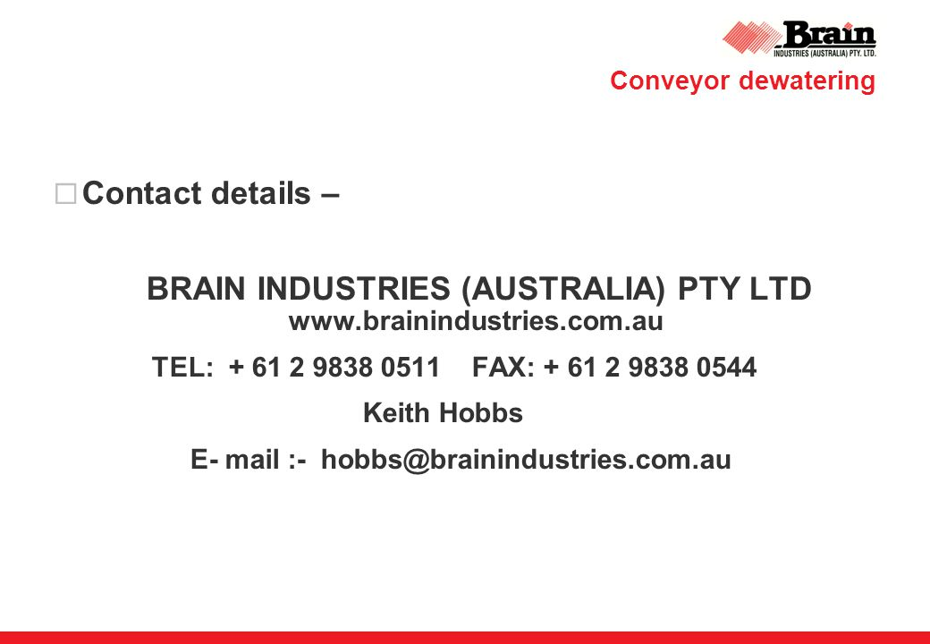 Conveyor dewatering  Contact details – BRAIN INDUSTRIES (AUSTRALIA) PTY LTD www.brainindustries.com.au TEL: + 61 2 9838 0511 FAX: + 61 2 9838 0544 Keith Hobbs E- mail :- hobbs@brainindustries.com.au