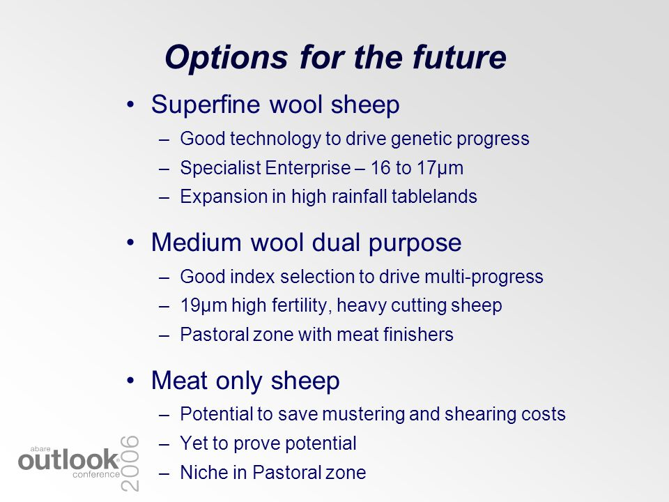Options for the future Superfine wool sheep –Good technology to drive genetic progress –Specialist Enterprise – 16 to 17µm –Expansion in high rainfall tablelands Medium wool dual purpose –Good index selection to drive multi-progress –19µm high fertility, heavy cutting sheep –Pastoral zone with meat finishers Meat only sheep –Potential to save mustering and shearing costs –Yet to prove potential –Niche in Pastoral zone