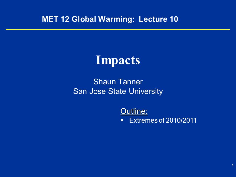 1 MET 12 Global Warming: Lecture 10 Impacts Shaun Tanner San Jose State University Outline:   Extremes of 2010/2011