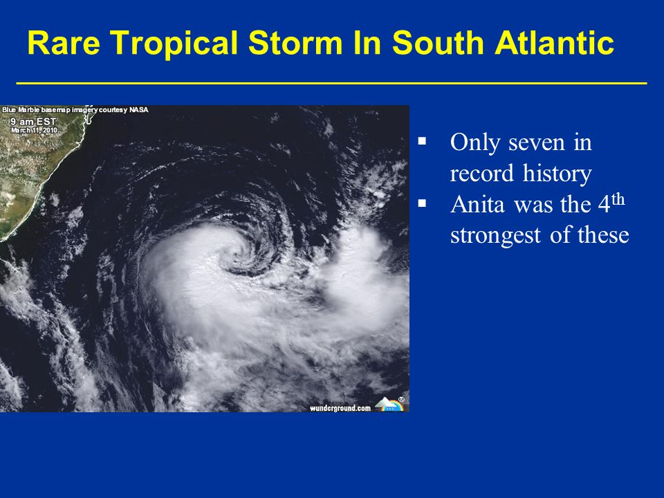   Only seven in record history   Anita was the 4 th strongest of these Rare Tropical Storm In South Atlantic