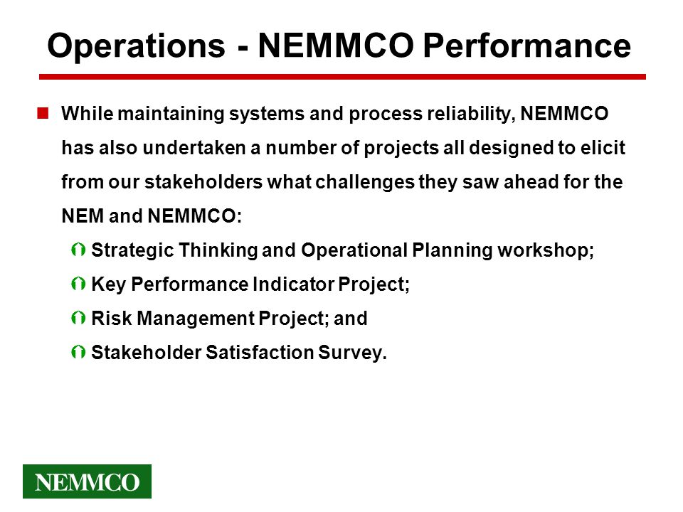 Operations - NEMMCO Performance nWhile maintaining systems and process reliability, NEMMCO has also undertaken a number of projects all designed to elicit from our stakeholders what challenges they saw ahead for the NEM and NEMMCO: ÝStrategic Thinking and Operational Planning workshop; ÝKey Performance Indicator Project; ÝRisk Management Project; and ÝStakeholder Satisfaction Survey.