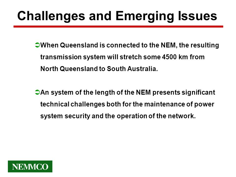 Challenges and Emerging Issues ÜWhen Queensland is connected to the NEM, the resulting transmission system will stretch some 4500 km from North Queensland to South Australia.