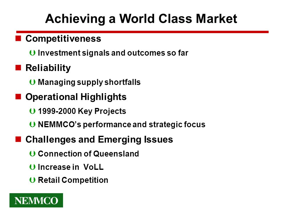 Achieving a World Class Market nCompetitiveness ÞInvestment signals and outcomes so far nReliability ÞManaging supply shortfalls nOperational Highlights Þ1999-2000 Key Projects ÞNEMMCO's performance and strategic focus nChallenges and Emerging Issues ÞConnection of Queensland ÞIncrease in VoLL ÞRetail Competition