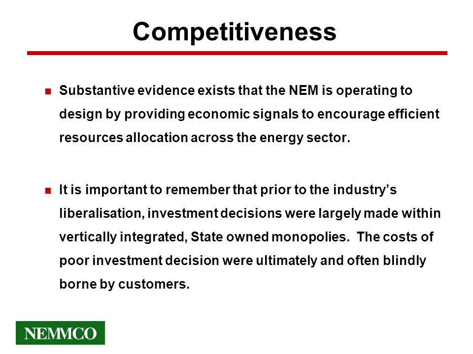 Competitiveness n Substantive evidence exists that the NEM is operating to design by providing economic signals to encourage efficient resources allocation across the energy sector.