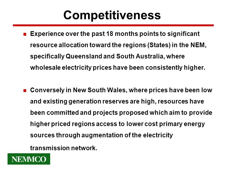 Competitiveness n Experience over the past 18 months points to significant resource allocation toward the regions (States) in the NEM, specifically Queensland and South Australia, where wholesale electricity prices have been consistently higher.