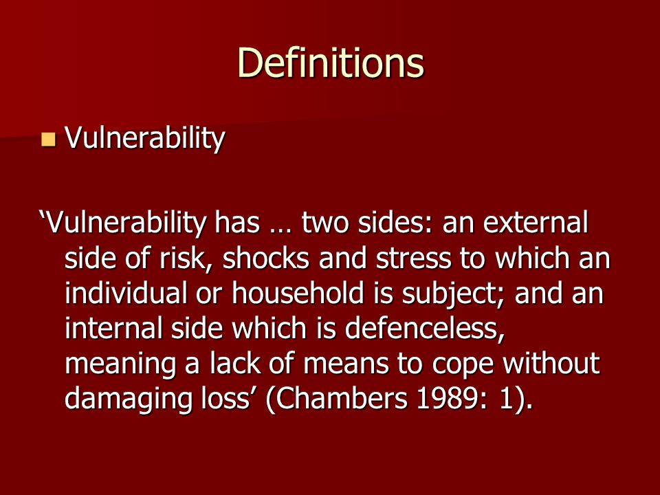 Definitions Vulnerability Vulnerability 'Vulnerability has … two sides: an external side of risk, shocks and stress to which an individual or househol