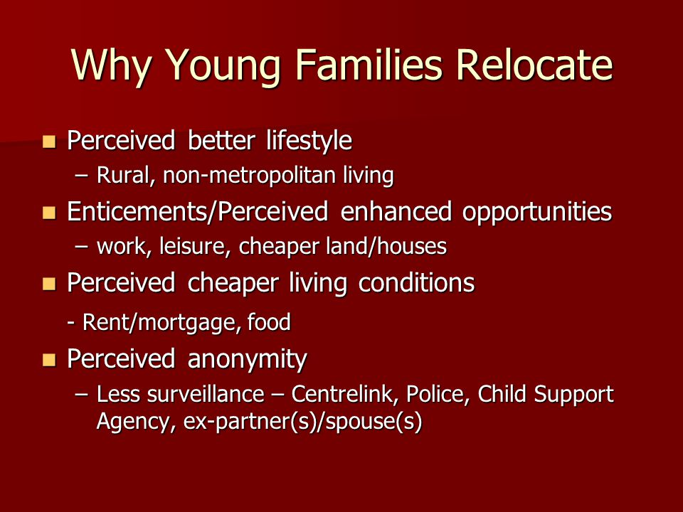 Why Young Families Relocate Perceived better lifestyle Perceived better lifestyle –Rural, non-metropolitan living Enticements/Perceived enhanced oppor