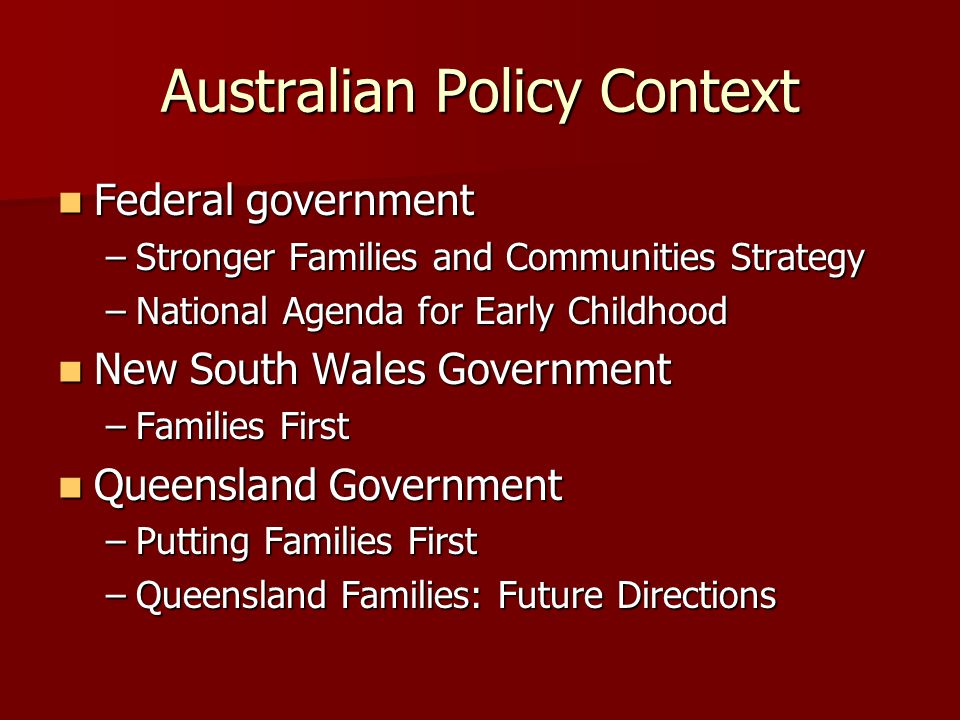 Australian Policy Context Federal government Federal government –Stronger Families and Communities Strategy –National Agenda for Early Childhood New S