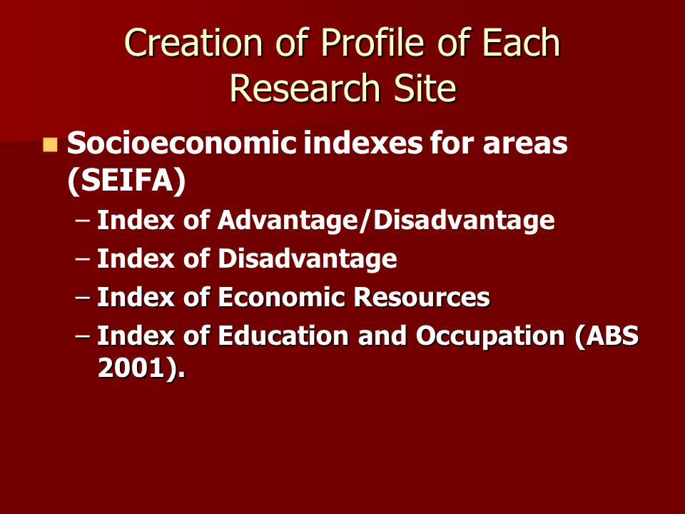 Creation of Profile of Each Research Site Socioeconomic indexes for areas (SEIFA) – –Index of Advantage/Disadvantage – –Index of Disadvantage –Index o
