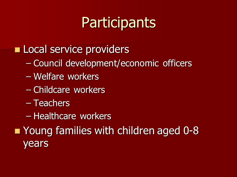 Participants Local service providers Local service providers –Council development/economic officers –Welfare workers –Childcare workers –Teachers –Hea