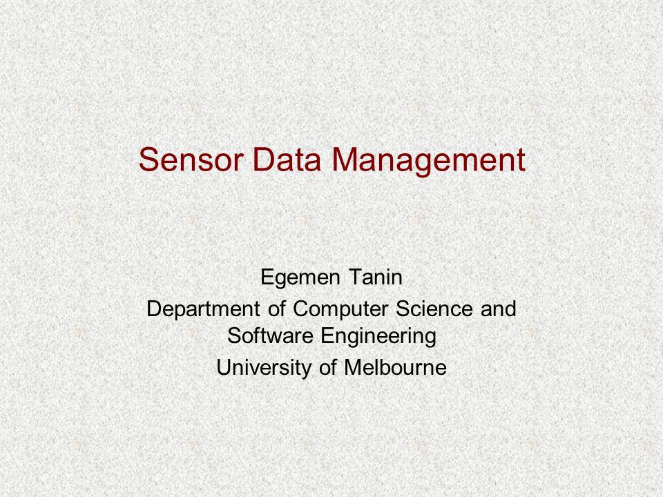 Sensor Data Management Egemen Tanin Department of Computer Science and Software Engineering University of Melbourne