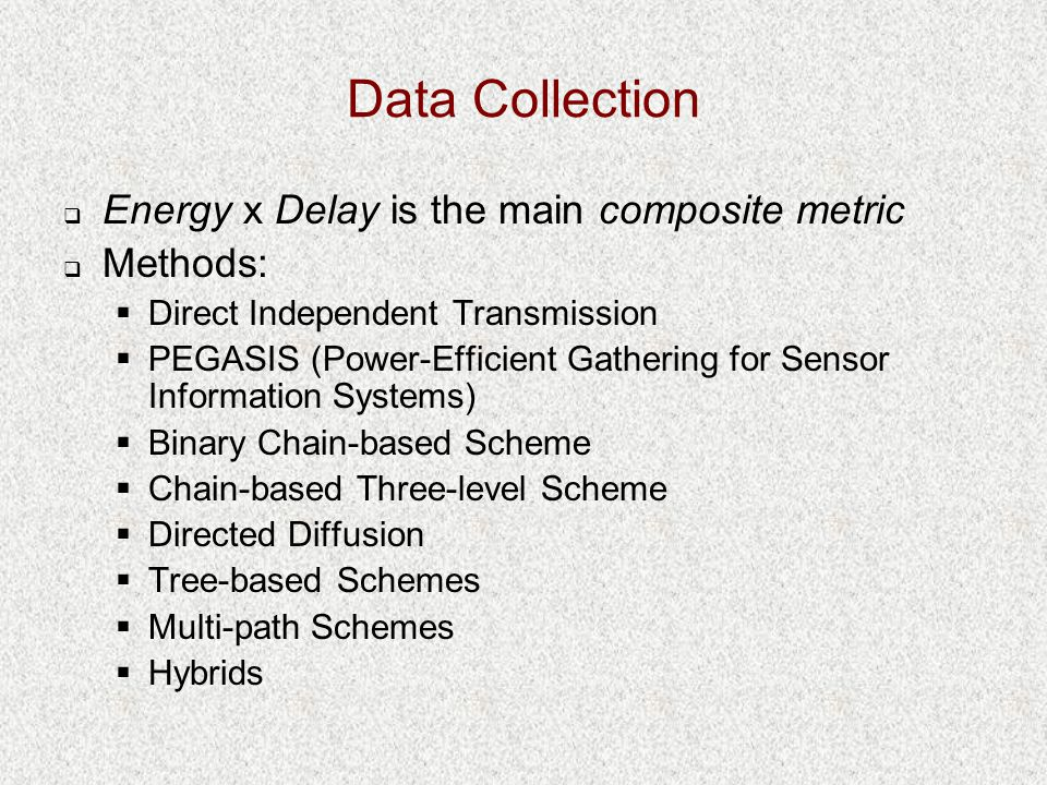 Data Collection  Energy x Delay is the main composite metric  Methods:  Direct Independent Transmission  PEGASIS (Power-Efficient Gathering for Sensor Information Systems)  Binary Chain-based Scheme  Chain-based Three-level Scheme  Directed Diffusion  Tree-based Schemes  Multi-path Schemes  Hybrids