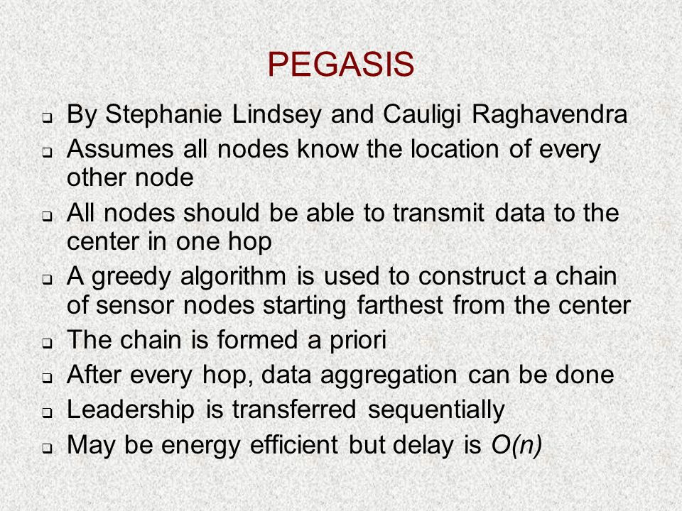 PEGASIS  By Stephanie Lindsey and Cauligi Raghavendra  Assumes all nodes know the location of every other node  All nodes should be able to transmi
