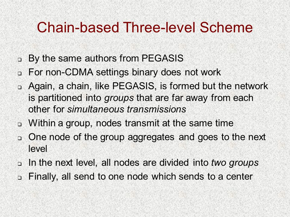 Chain-based Three-level Scheme  By the same authors from PEGASIS  For non-CDMA settings binary does not work  Again, a chain, like PEGASIS, is formed but the network is partitioned into groups that are far away from each other for simultaneous transmissions  Within a group, nodes transmit at the same time  One node of the group aggregates and goes to the next level  In the next level, all nodes are divided into two groups  Finally, all send to one node which sends to a center