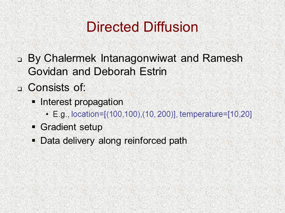 Directed Diffusion  By Chalermek Intanagonwiwat and Ramesh Govidan and Deborah Estrin  Consists of:  Interest propagation E.g., location=[(100,100)