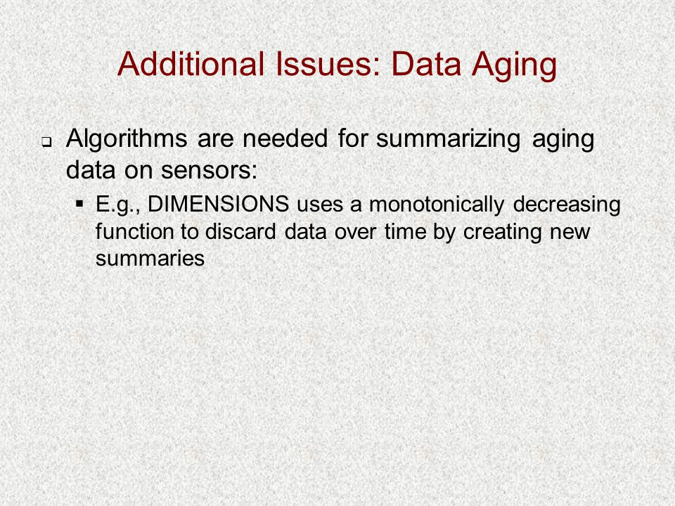 Additional Issues: Data Aging  Algorithms are needed for summarizing aging data on sensors:  E.g., DIMENSIONS uses a monotonically decreasing functi