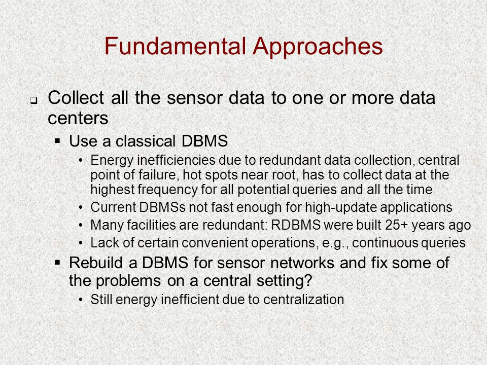 Fundamental Approaches  Collect all the sensor data to one or more data centers  Use a classical DBMS Energy inefficiencies due to redundant data collection, central point of failure, hot spots near root, has to collect data at the highest frequency for all potential queries and all the time Current DBMSs not fast enough for high-update applications Many facilities are redundant: RDBMS were built 25+ years ago Lack of certain convenient operations, e.g., continuous queries  Rebuild a DBMS for sensor networks and fix some of the problems on a central setting.