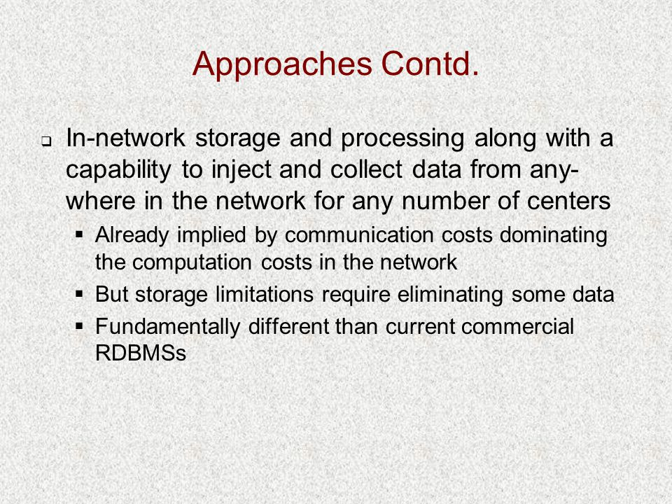 Approaches Contd.  In-network storage and processing along with a capability to inject and collect data from any- where in the network for any number