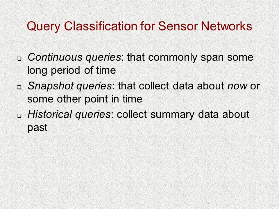 Query Classification for Sensor Networks  Continuous queries: that commonly span some long period of time  Snapshot queries: that collect data about now or some other point in time  Historical queries: collect summary data about past