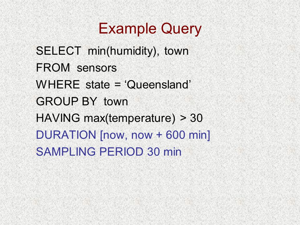 Example Query SELECT min(humidity), town FROM sensors WHERE state = 'Queensland' GROUP BY town HAVING max(temperature) > 30 DURATION [now, now + 600 min] SAMPLING PERIOD 30 min