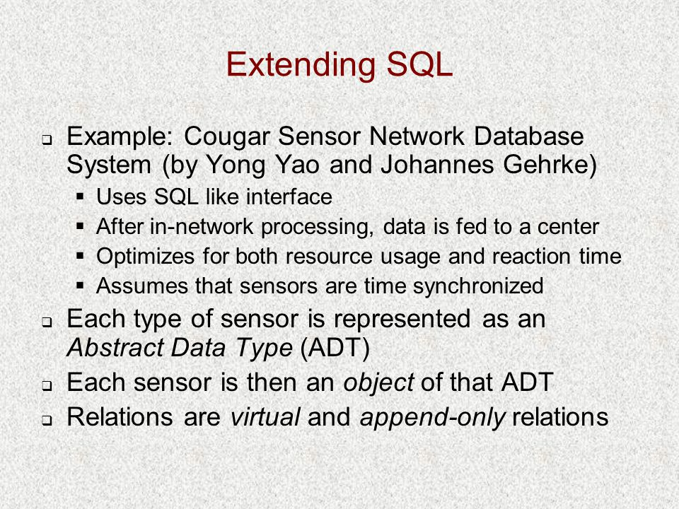 Extending SQL  Example: Cougar Sensor Network Database System (by Yong Yao and Johannes Gehrke)  Uses SQL like interface  After in-network processing, data is fed to a center  Optimizes for both resource usage and reaction time  Assumes that sensors are time synchronized  Each type of sensor is represented as an Abstract Data Type (ADT)  Each sensor is then an object of that ADT  Relations are virtual and append-only relations