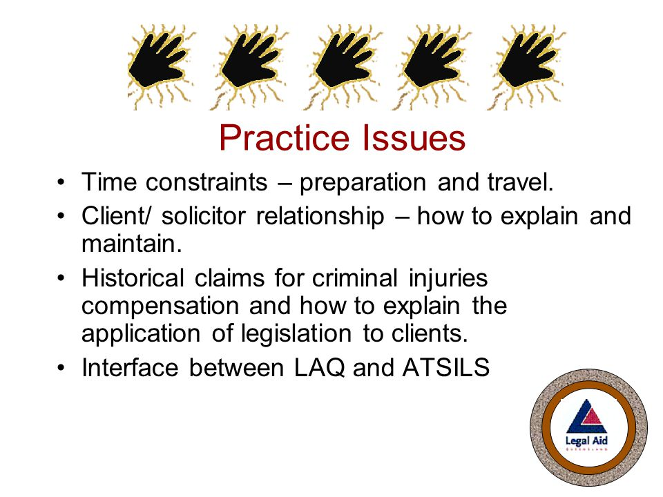 Practice Issues Time constraints – preparation and travel. Client/ solicitor relationship – how to explain and maintain. Historical claims for crimina
