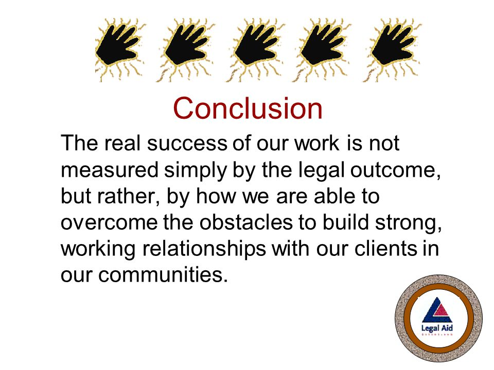Conclusion The real success of our work is not measured simply by the legal outcome, but rather, by how we are able to overcome the obstacles to build