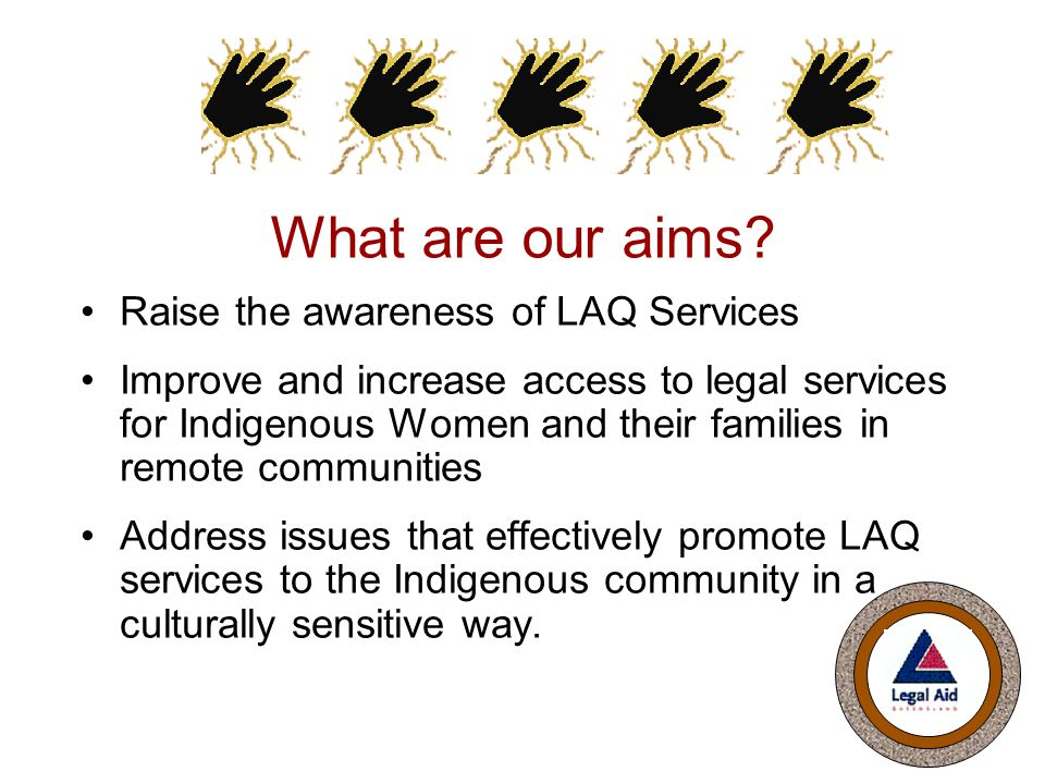 What are our aims? Raise the awareness of LAQ Services Improve and increase access to legal services for Indigenous Women and their families in remote