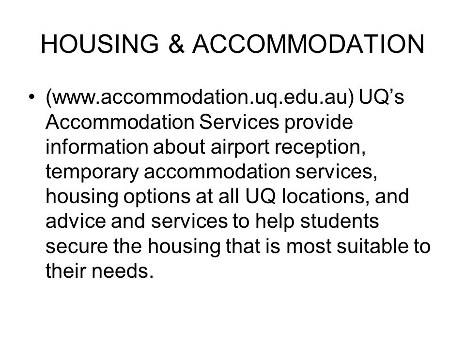 HOUSING & ACCOMMODATION (www.accommodation.uq.edu.au) UQ's Accommodation Services provide information about airport reception, temporary accommodation services, housing options at all UQ locations, and advice and services to help students secure the housing that is most suitable to their needs.