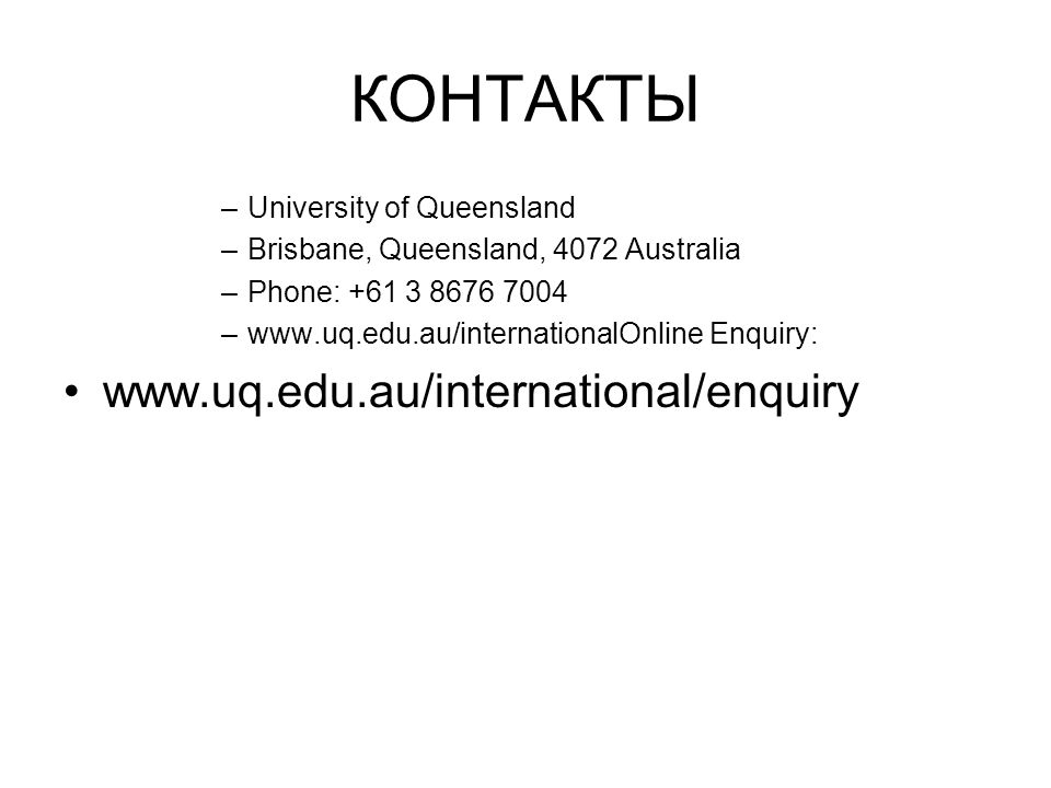 КОНТАКТЫ –University of Queensland –Brisbane, Queensland, 4072 Australia –Phone: +61 3 8676 7004 –www.uq.edu.au/internationalOnline Enquiry: www.uq.edu.au/international/enquiry