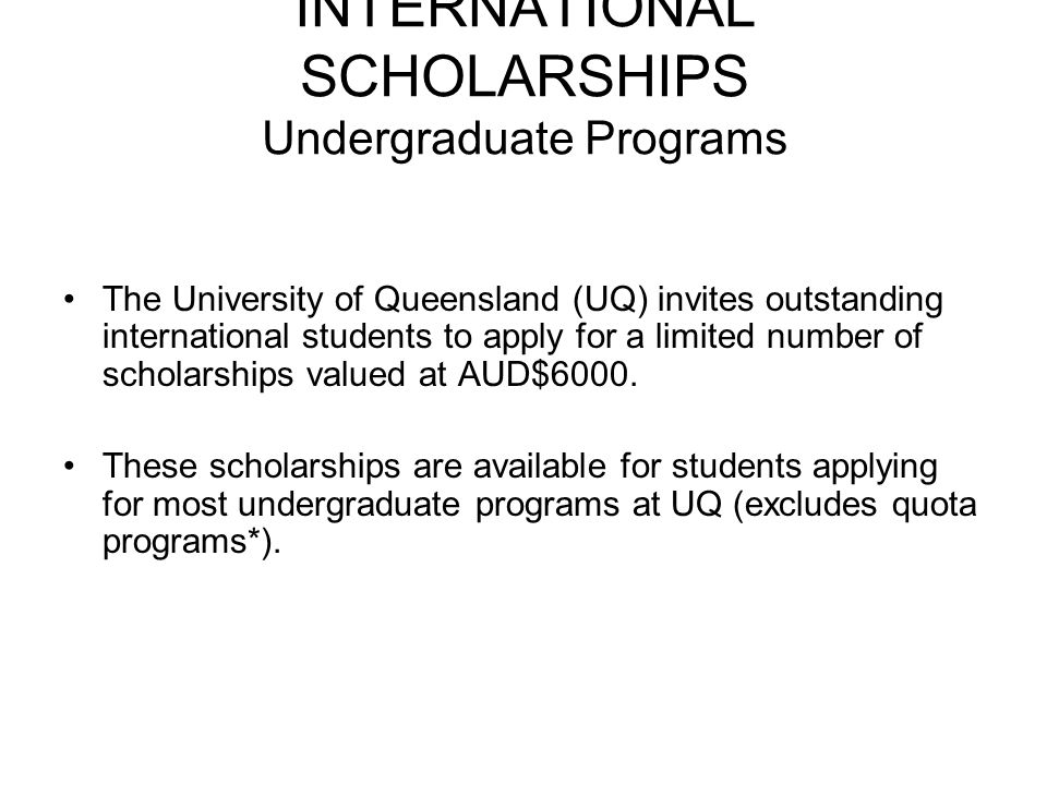 INTERNATIONAL SCHOLARSHIPS Undergraduate Programs The University of Queensland (UQ) invites outstanding international students to apply for a limited number of scholarships valued at AUD$6000.