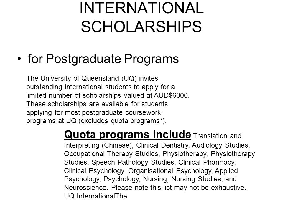 INTERNATIONAL SCHOLARSHIPS for Postgraduate Programs The University of Queensland (UQ) invites outstanding international students to apply for a limited number of scholarships valued at AUD$6000.