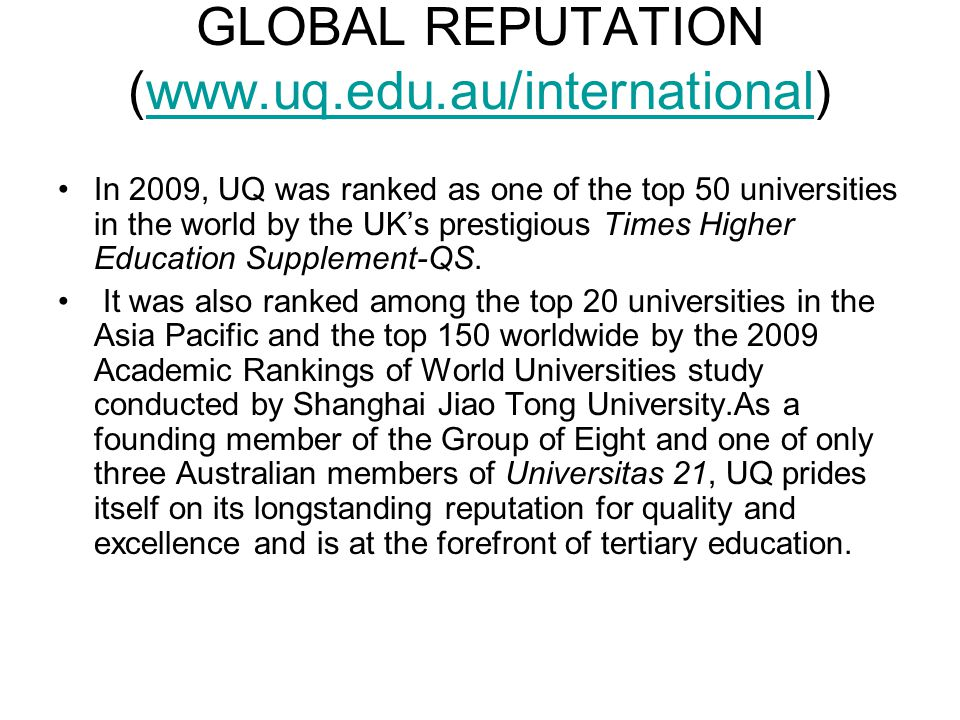 GLOBAL REPUTATION (www.uq.edu.au/international)www.uq.edu.au/international In 2009, UQ was ranked as one of the top 50 universities in the world by the UK's prestigious Times Higher Education Supplement-QS.