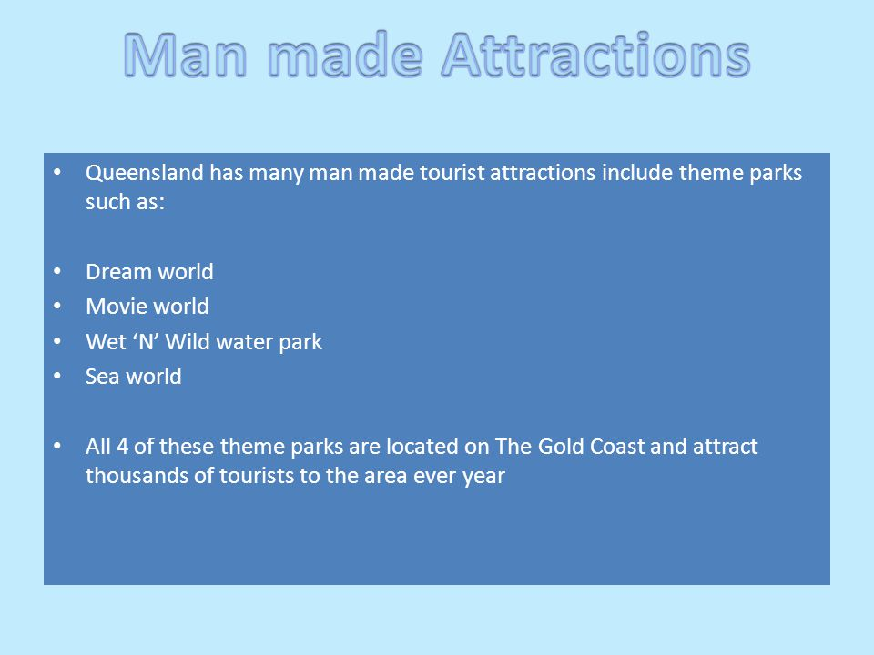 Queensland has many man made tourist attractions include theme parks such as: Dream world Movie world Wet 'N' Wild water park Sea world All 4 of these theme parks are located on The Gold Coast and attract thousands of tourists to the area ever year