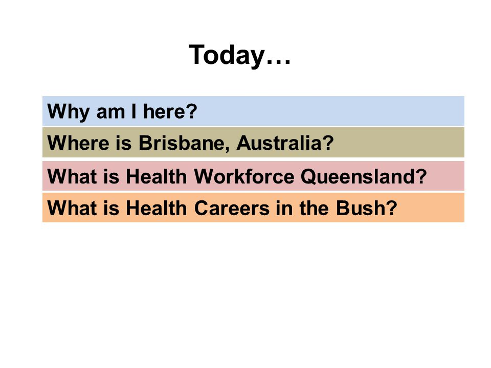 Today… What is Health Workforce Queensland? Why am I here? What is Health Careers in the Bush? Where is Brisbane, Australia?