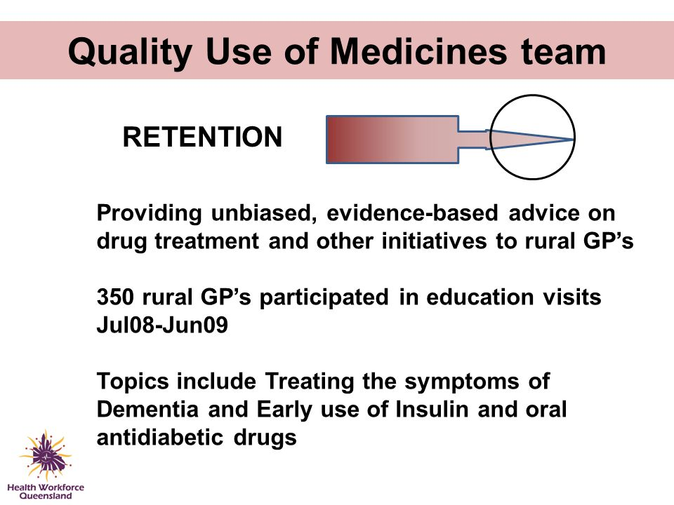 Quality Use of Medicines team Providing unbiased, evidence-based advice on drug treatment and other initiatives to rural GP's 350 rural GP's participa