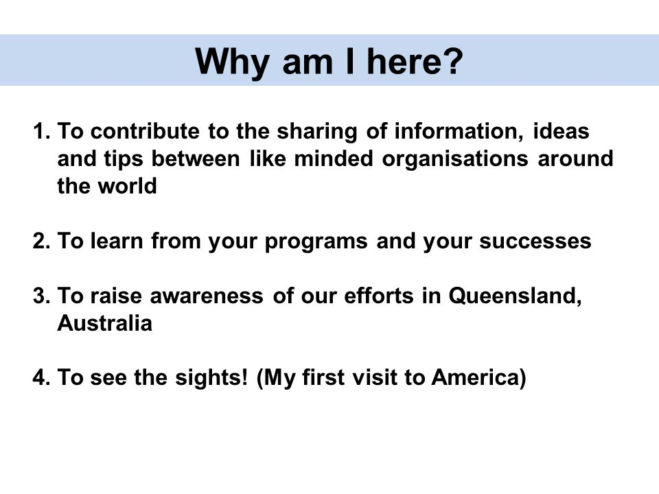 Why am I here? 1.To contribute to the sharing of information, ideas and tips between like minded organisations around the world 2.To learn from your p