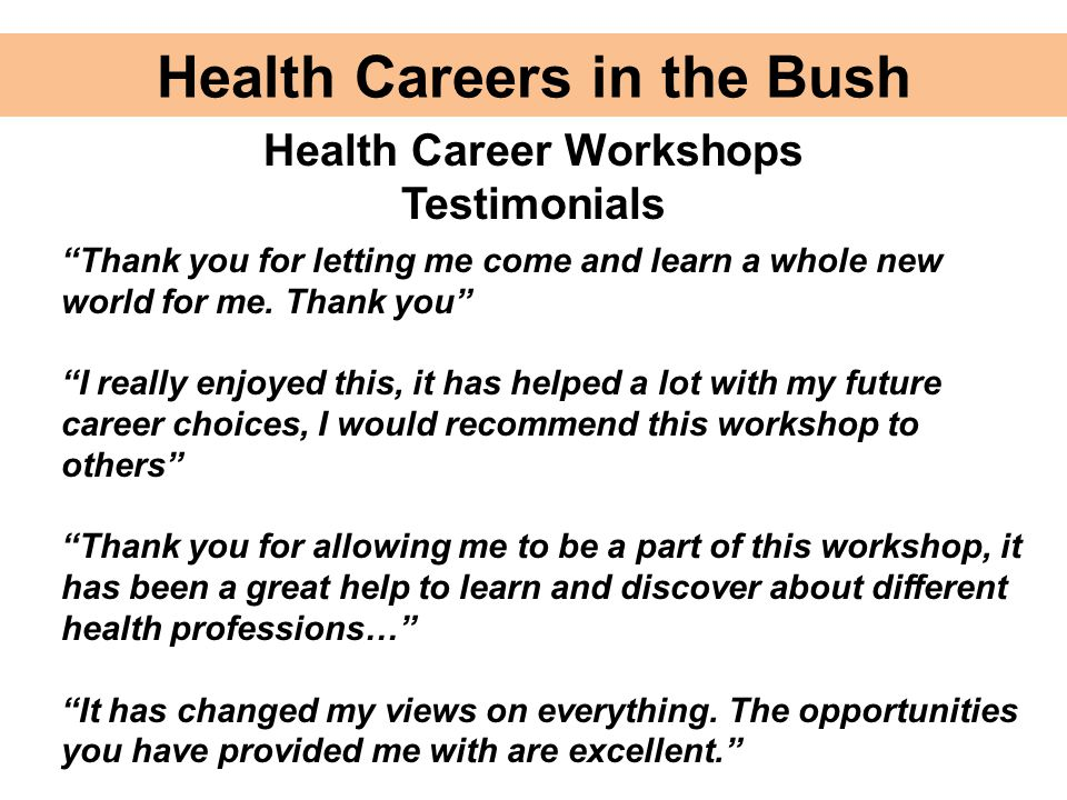 "Health Careers in the Bush Health Career Workshops Testimonials ""Thank you for letting me come and learn a whole new world for me. Thank you"" ""I reall"