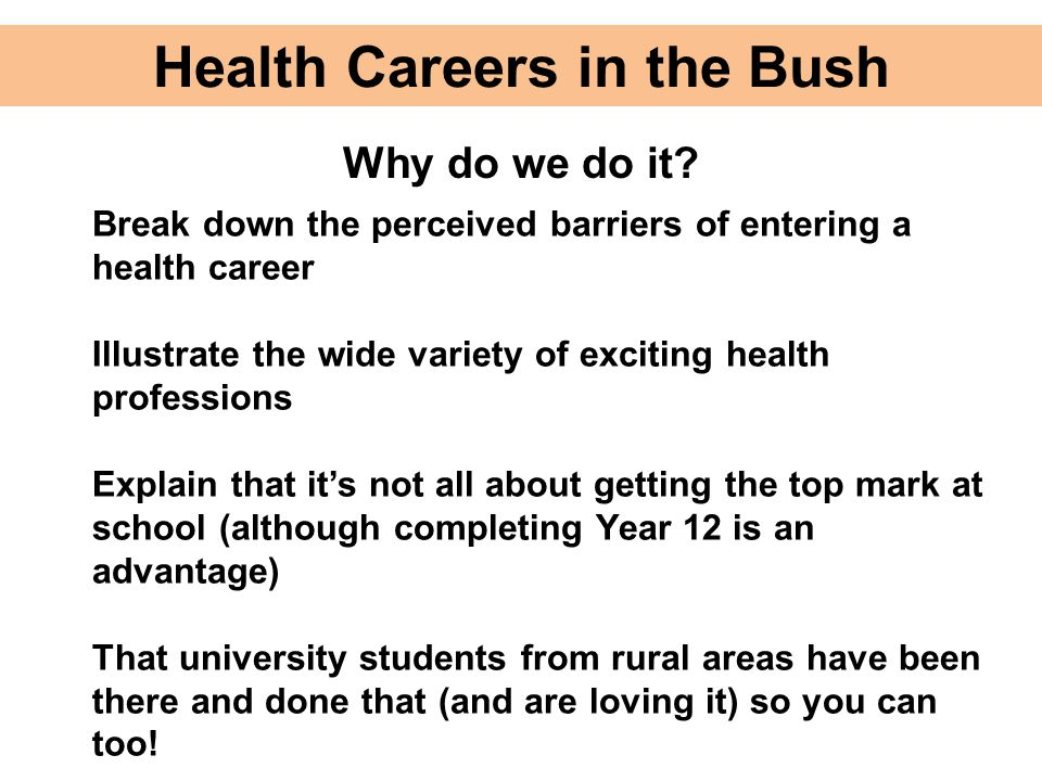 Health Careers in the Bush Why do we do it? Break down the perceived barriers of entering a health career Illustrate the wide variety of exciting heal