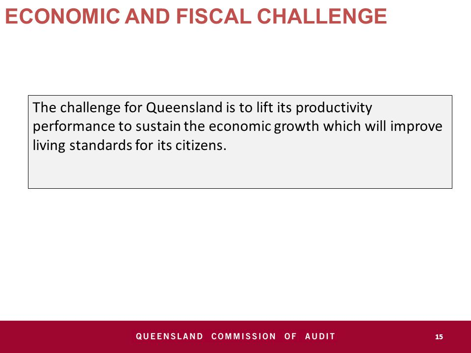 ECONOMIC AND FISCAL CHALLENGE The challenge for Queensland is to lift its productivity performance to sustain the economic growth which will improve living standards for its citizens.
