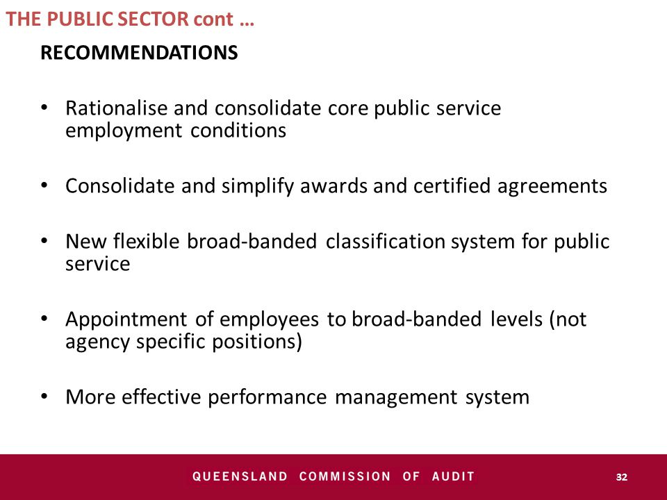 THE PUBLIC SECTOR cont … RECOMMENDATIONS Rationalise and consolidate core public service employment conditions Consolidate and simplify awards and certified agreements New flexible broad-banded classification system for public service Appointment of employees to broad-banded levels (not agency specific positions) More effective performance management system 32