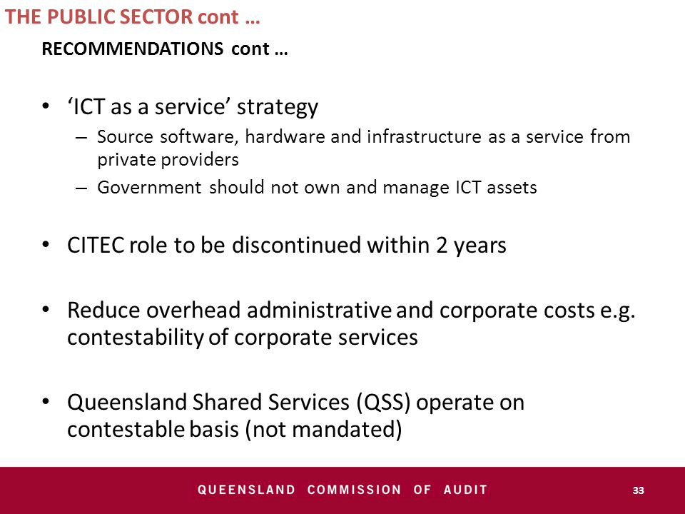 THE PUBLIC SECTOR cont … RECOMMENDATIONS cont … 'ICT as a service' strategy – Source software, hardware and infrastructure as a service from private providers – Government should not own and manage ICT assets CITEC role to be discontinued within 2 years Reduce overhead administrative and corporate costs e.g.