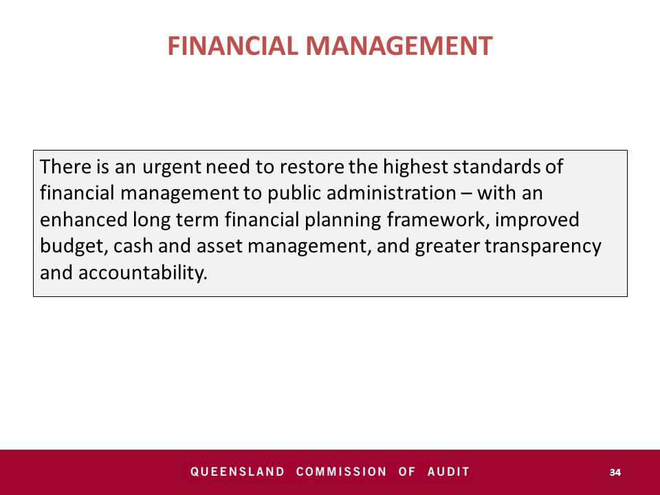 There is an urgent need to restore the highest standards of financial management to public administration – with an enhanced long term financial planning framework, improved budget, cash and asset management, and greater transparency and accountability.