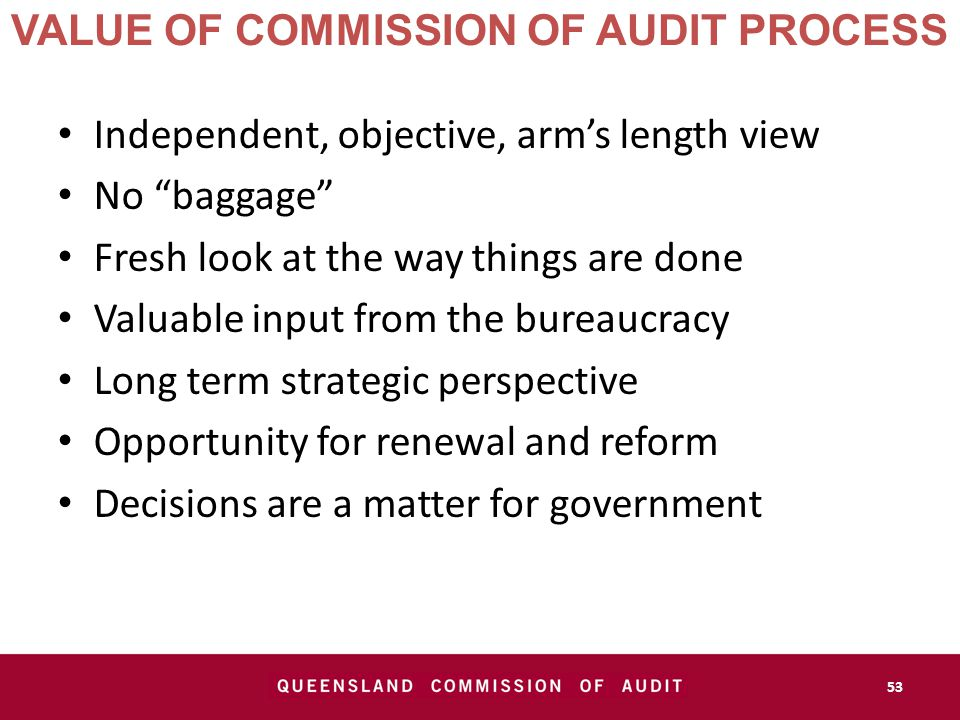 VALUE OF COMMISSION OF AUDIT PROCESS Independent, objective, arm's length view No baggage Fresh look at the way things are done Valuable input from the bureaucracy Long term strategic perspective Opportunity for renewal and reform Decisions are a matter for government 53
