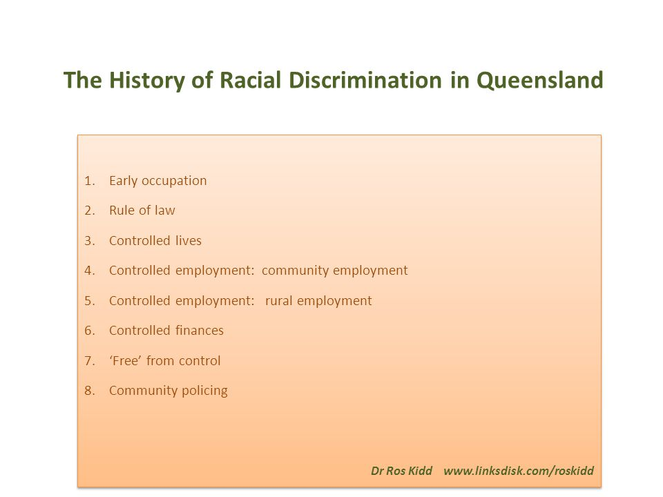 The History of Racial Discrimination in Queensland 1.Early occupation 2.Rule of law 3.Controlled lives 4.Controlled employment: community employment 5.Controlled employment: rural employment 6.Controlled finances 7.'Free' from control 8.Community policing Dr Ros Kidd www.linksdisk.com/roskidd 1.Early occupation 2.Rule of law 3.Controlled lives 4.Controlled employment: community employment 5.Controlled employment: rural employment 6.Controlled finances 7.'Free' from control 8.Community policing Dr Ros Kidd www.linksdisk.com/roskidd