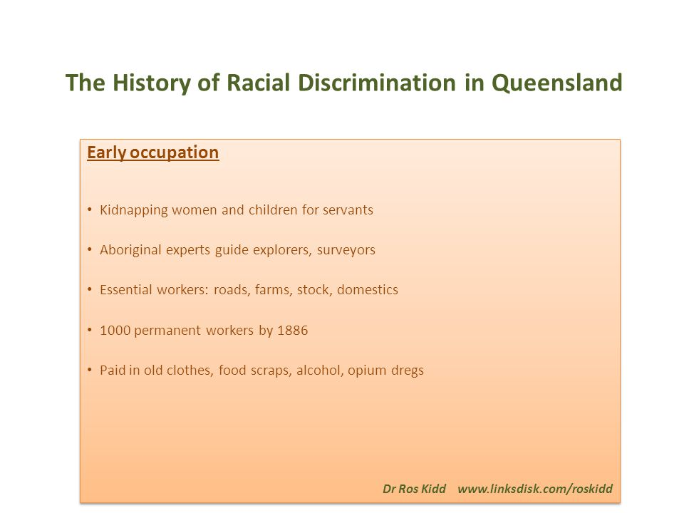 The History of Racial Discrimination in Queensland Early occupation Kidnapping women and children for servants Aboriginal experts guide explorers, surveyors Essential workers: roads, farms, stock, domestics 1000 permanent workers by 1886 Paid in old clothes, food scraps, alcohol, opium dregs Dr Ros Kidd www.linksdisk.com/roskidd Early occupation Kidnapping women and children for servants Aboriginal experts guide explorers, surveyors Essential workers: roads, farms, stock, domestics 1000 permanent workers by 1886 Paid in old clothes, food scraps, alcohol, opium dregs Dr Ros Kidd www.linksdisk.com/roskidd