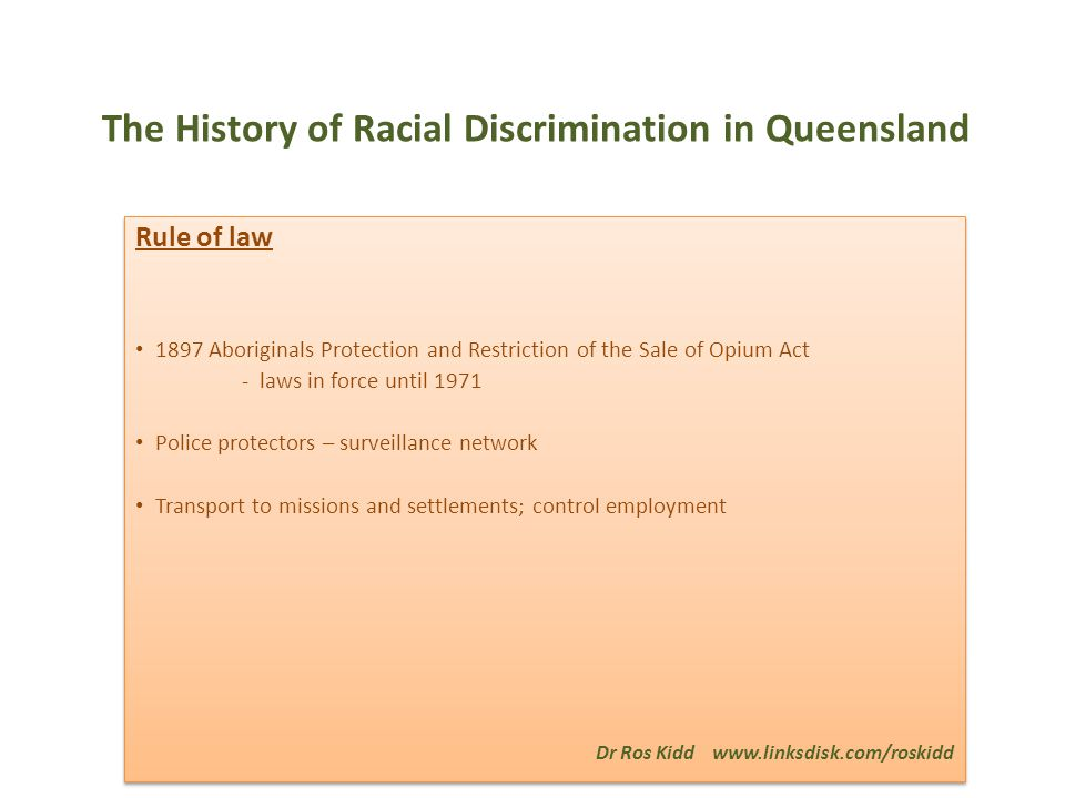 The History of Racial Discrimination in Queensland Rule of law 1897 Aboriginals Protection and Restriction of the Sale of Opium Act - laws in force until 1971 Police protectors – surveillance network Transport to missions and settlements; control employment Dr Ros Kidd www.linksdisk.com/roskidd Rule of law 1897 Aboriginals Protection and Restriction of the Sale of Opium Act - laws in force until 1971 Police protectors – surveillance network Transport to missions and settlements; control employment Dr Ros Kidd www.linksdisk.com/roskidd